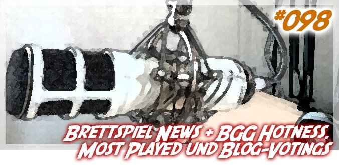 Brettspiel News + BGG Hotness, Most Played und Blog-Votings - Podcast 98