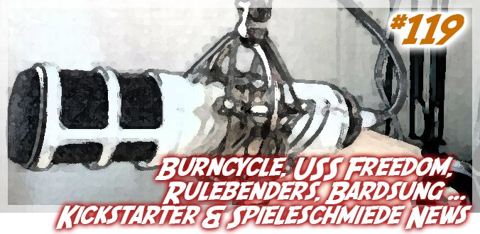 Burncycle, USS Freedom, Rulebenders, Bardsung ... Kickstarter & Spieleschmiede News Podcast 119