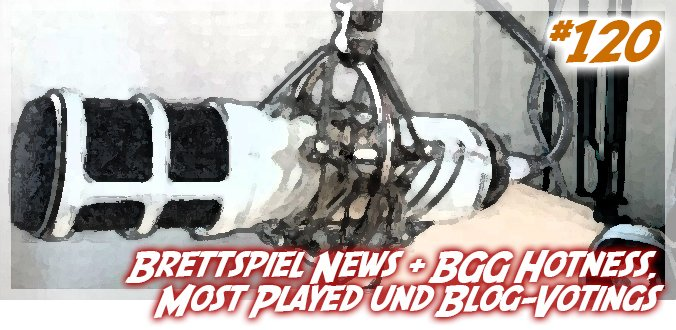 Ankündigungen, Brettspiel News, BGG Hotness, Most Played & Votings - Podcast 120